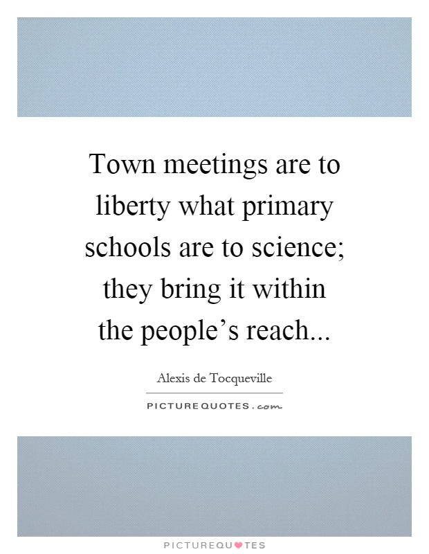 Town meetings are to liberty what primary schools are to science; they bring it within the people's reach Picture Quote #1