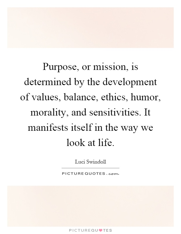 Purpose, or mission, is determined by the development of values, balance, ethics, humor, morality, and sensitivities. It manifests itself in the way we look at life Picture Quote #1