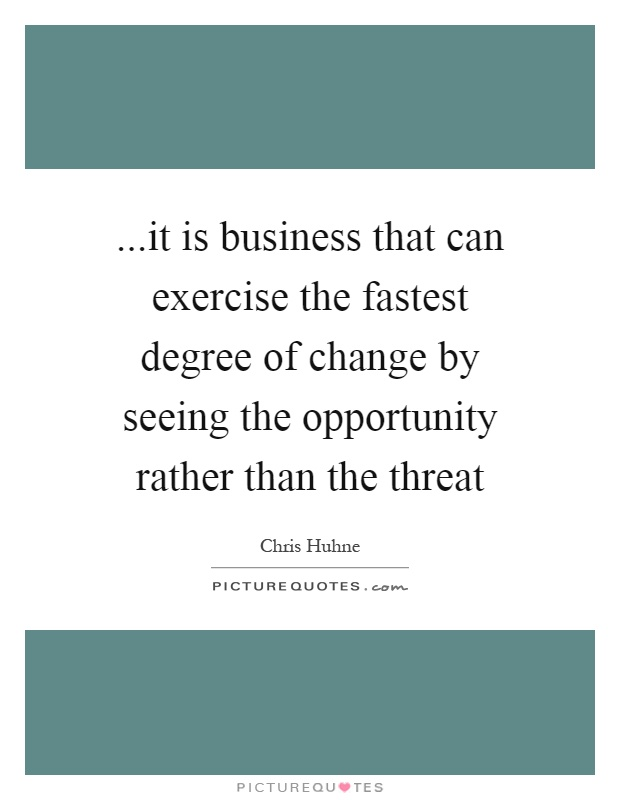 ...it is business that can exercise the fastest degree of change by seeing the opportunity rather than the threat Picture Quote #1