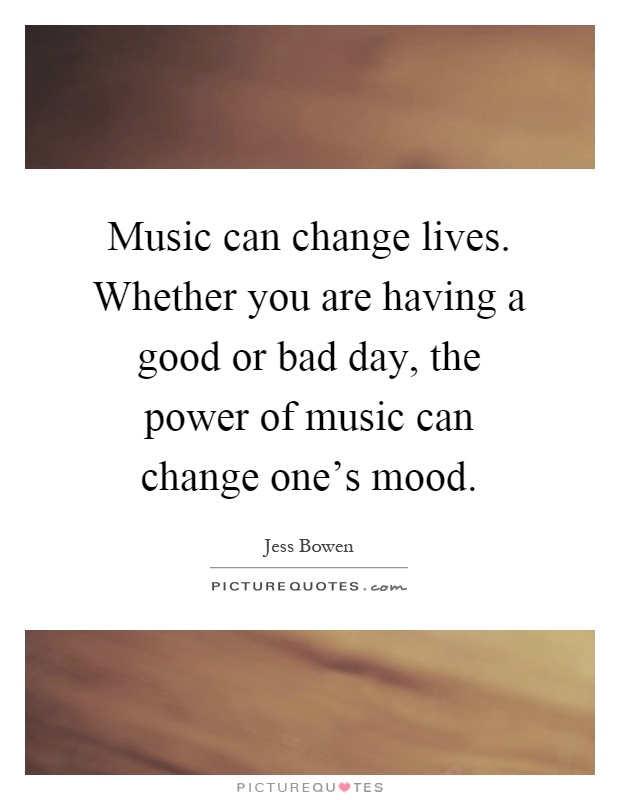 Music can change lives. Whether you are having a good or bad day, the power of music can change one's mood Picture Quote #1