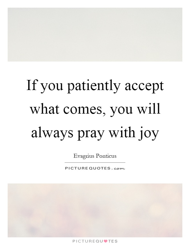 If you patiently accept what comes, you will always pray with joy Picture Quote #1