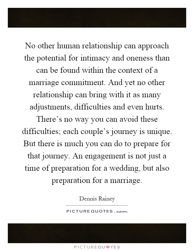 No other human relationship can approach the potential for intimacy and oneness than can be found within the context of a marriage commitment. And yet no other relationship can bring with it as many adjustments, difficulties and even hurts. There's no way you can avoid these difficulties; each couple's journey is unique. But there is much you can do to prepare for that journey. An engagement is not just a time of preparation for a wedding, but also preparation for a marriage Picture Quote #1
