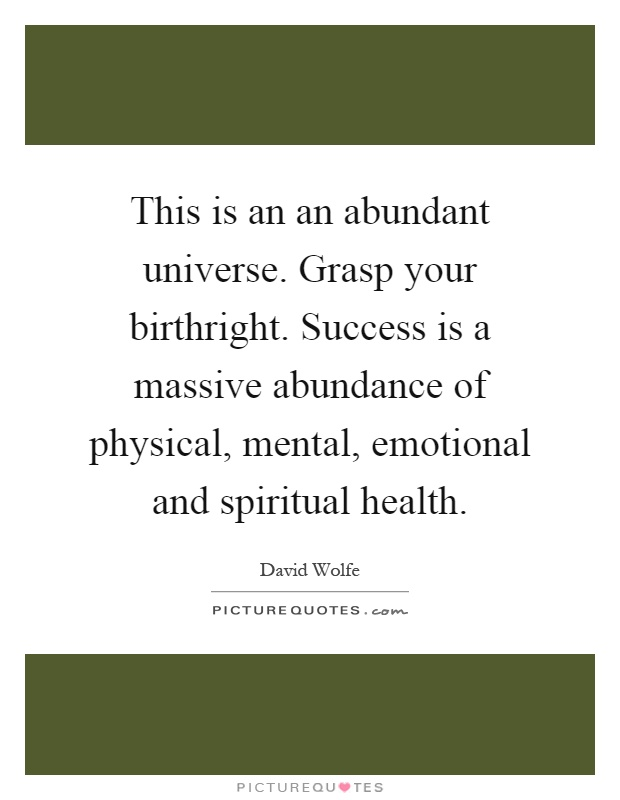 This is an an abundant universe. Grasp your birthright. Success is a massive abundance of physical, mental, emotional and spiritual health Picture Quote #1