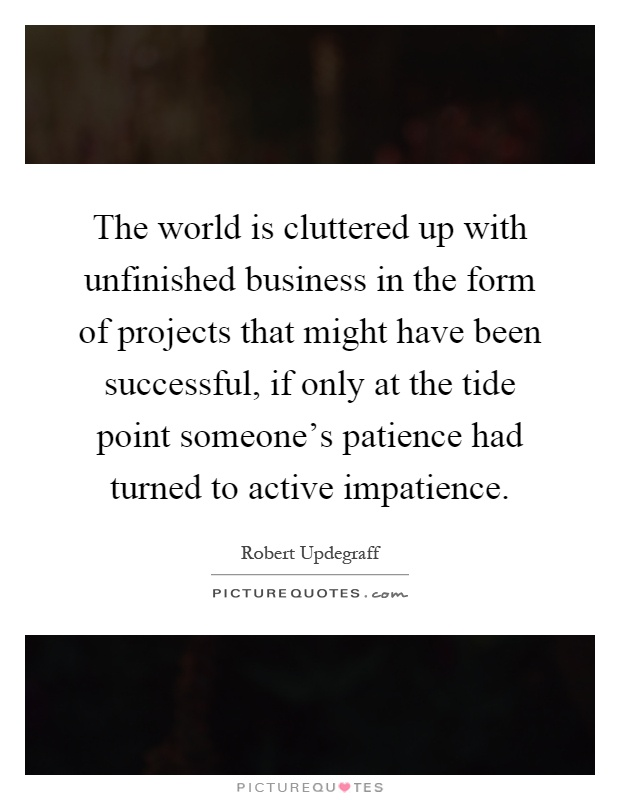 The world is cluttered up with unfinished business in the form of projects that might have been successful, if only at the tide point someone's patience had turned to active impatience Picture Quote #1