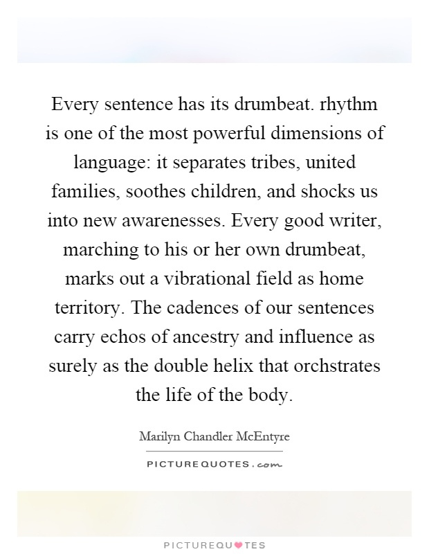 http://img.picturequotes.com/2/296/295100/every-sentence-has-its-drumbeat-rhythm-is-one-of-the-most-powerful-dimensions-of-language-it-quote-1.jpg