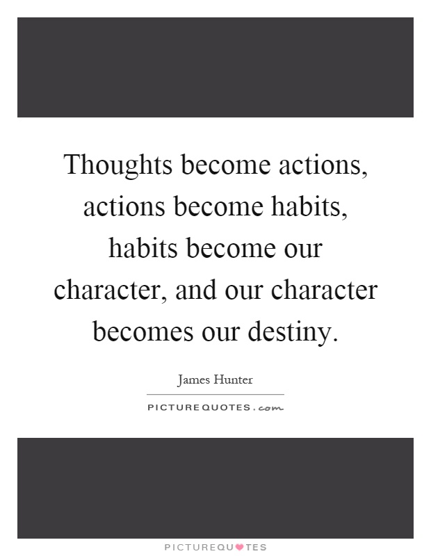 Thoughts become actions, actions become habits, habits become our character, and our character becomes our destiny Picture Quote #1
