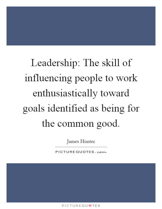 Leadership: The skill of influencing people to work enthusiastically toward goals identified as being for the common good Picture Quote #1
