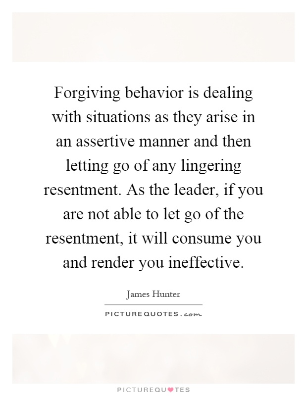 Forgiving behavior is dealing with situations as they arise in an assertive manner and then letting go of any lingering resentment. As the leader, if you are not able to let go of the resentment, it will consume you and render you ineffective Picture Quote #1