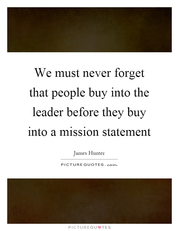 We must never forget that people buy into the leader before they buy into a mission statement Picture Quote #1