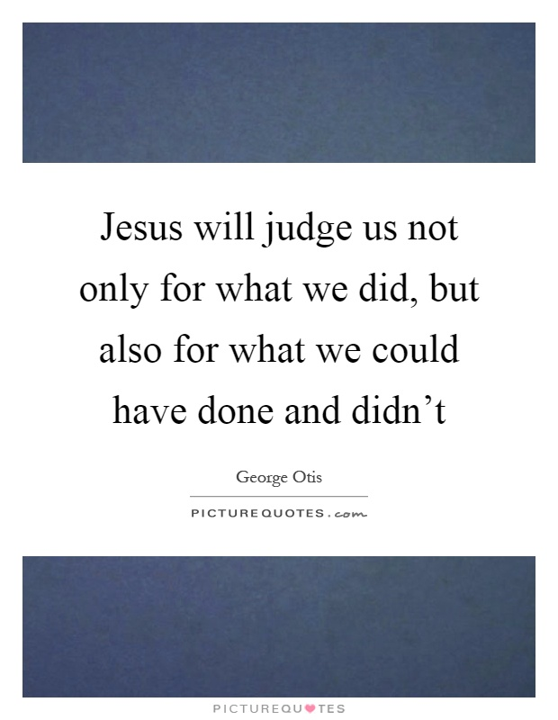 Jesus will judge us not only for what we did, but also for what we could have done and didn't Picture Quote #1