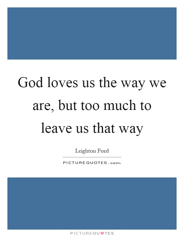 God loves us the way we are, but too much to leave us that way Picture Quote #1