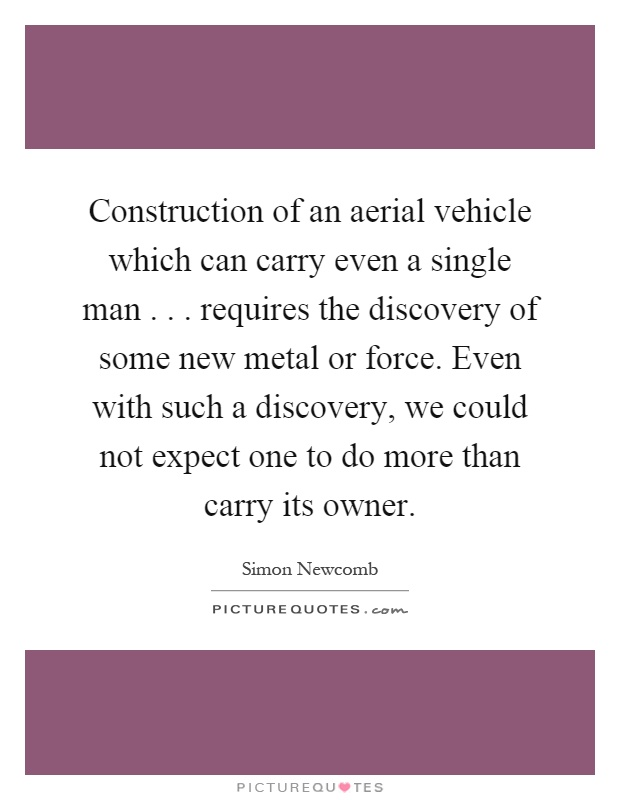 Construction of an aerial vehicle which can carry even a single man... requires the discovery of some new metal or force. Even with such a discovery, we could not expect one to do more than carry its owner Picture Quote #1