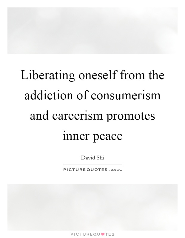 Liberating oneself from the addiction of consumerism and careerism promotes inner peace Picture Quote #1