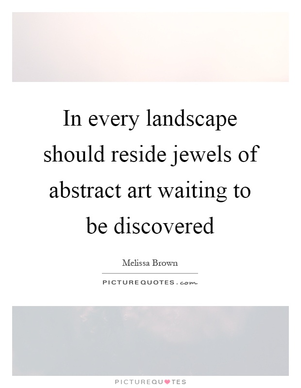 In every landscape should reside jewels of abstract art waiting to be discovered Picture Quote #1