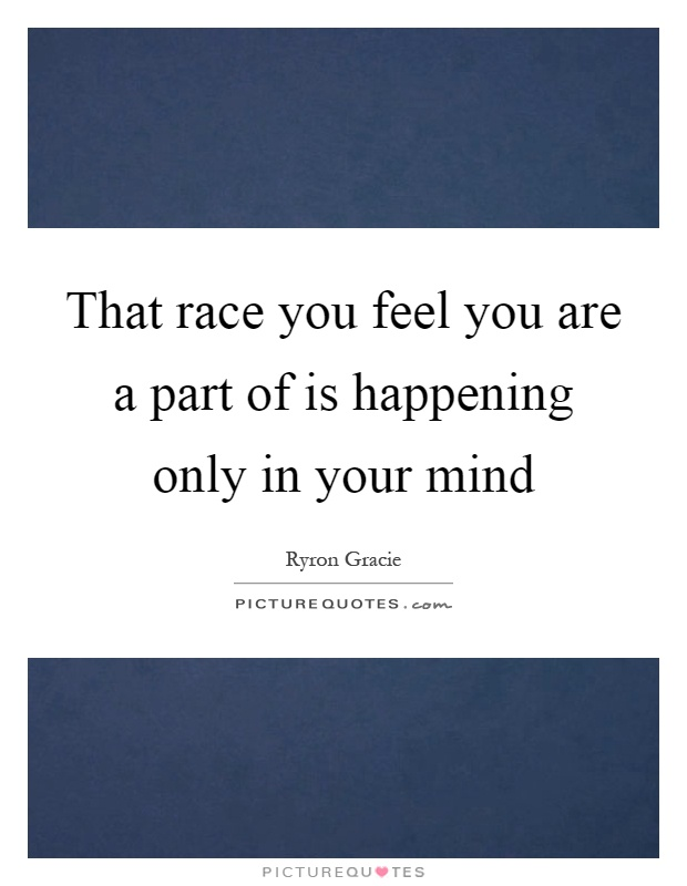 That race you feel you are a part of is happening only in your mind Picture Quote #1