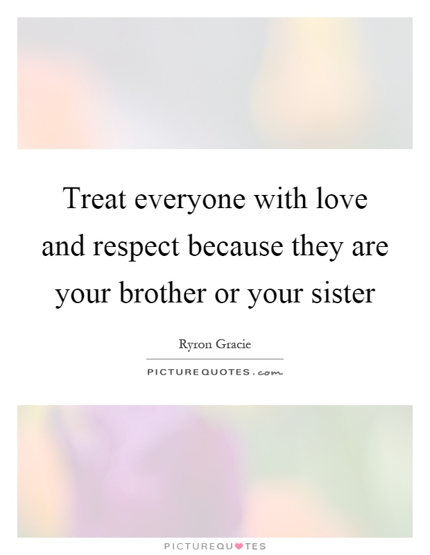 Treat everyone with love and respect because they are your brother or your sister Picture Quote #1