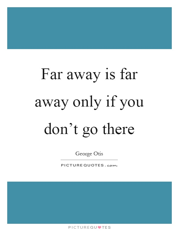 Far away is far away only if you don't go there Picture Quote #1