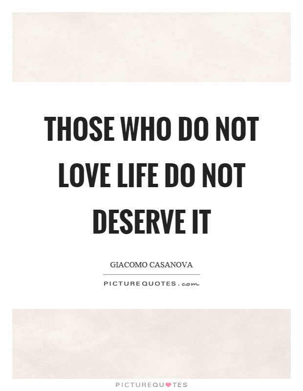 Those who do not love life do not deserve it Picture Quote #1
