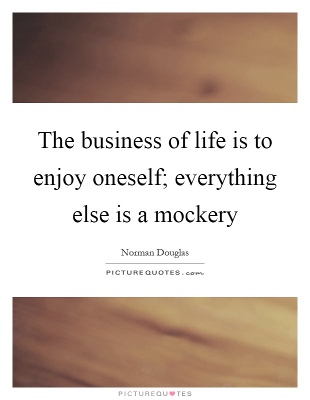 The business of life is to enjoy oneself; everything else is a mockery Picture Quote #1