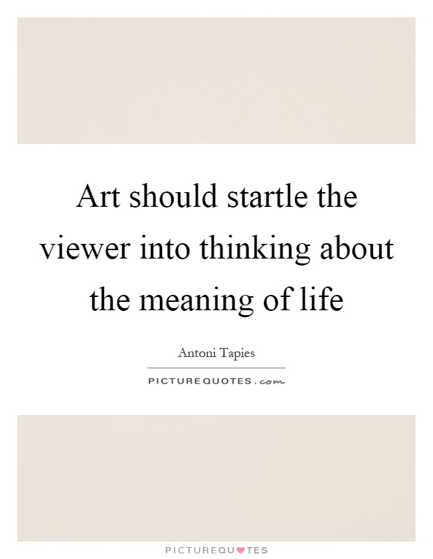 Art should startle the viewer into thinking about the meaning of life Picture Quote #1