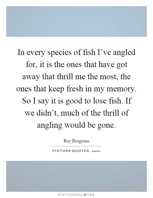 In every species of fish I've angled for, it is the ones that have got away that thrill me the most, the ones that keep fresh in my memory. So I say it is good to lose fish. If we didn't, much of the thrill of angling would be gone Picture Quote #1