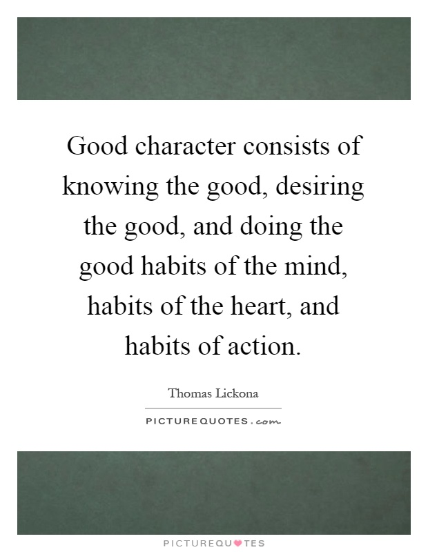 Good character consists of knowing the good, desiring the good, and doing the good habits of the mind, habits of the heart, and habits of action Picture Quote #1