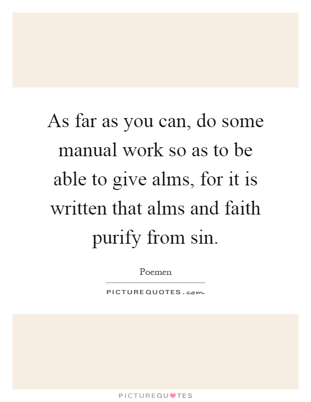 As far as you can, do some manual work so as to be able to give alms, for it is written that alms and faith purify from sin Picture Quote #1