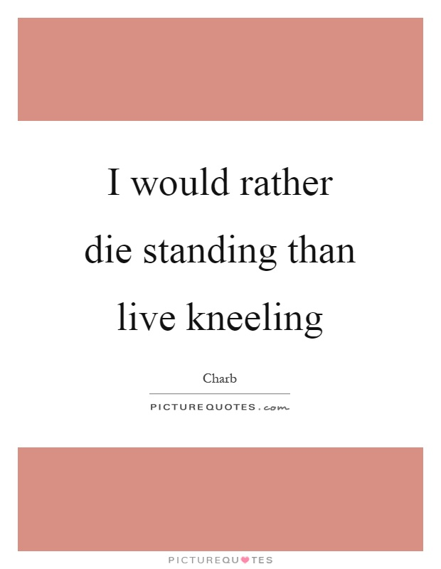 I would rather die standing than live kneeling Picture Quote #1
