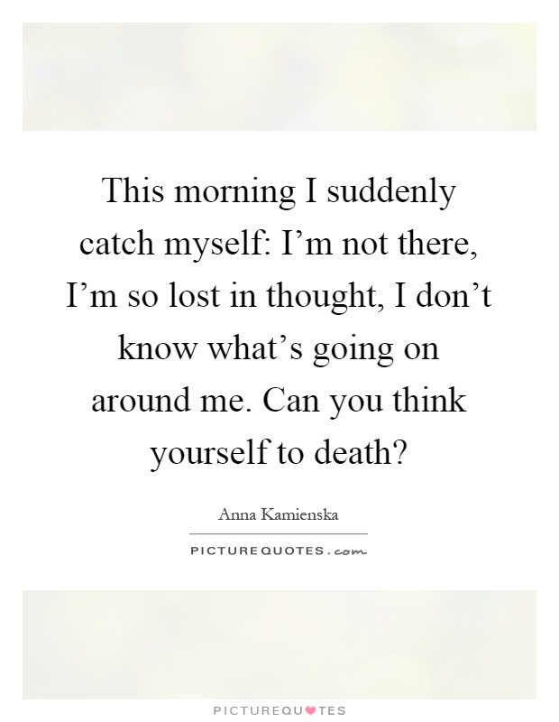 This morning I suddenly catch myself: I'm not there, I'm so lost in thought, I don't know what's going on around me. Can you think yourself to death? Picture Quote #1