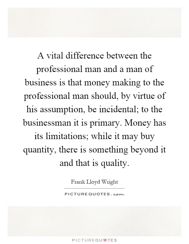 A vital difference between the professional man and a man of business is that money making to the professional man should, by virtue of his assumption, be incidental; to the businessman it is primary. Money has its limitations; while it may buy quantity, there is something beyond it and that is quality Picture Quote #1