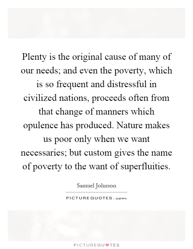 Plenty is the original cause of many of our needs; and even the poverty, which is so frequent and distressful in civilized nations, proceeds often from that change of manners which opulence has produced. Nature makes us poor only when we want necessaries; but custom gives the name of poverty to the want of superfluities Picture Quote #1