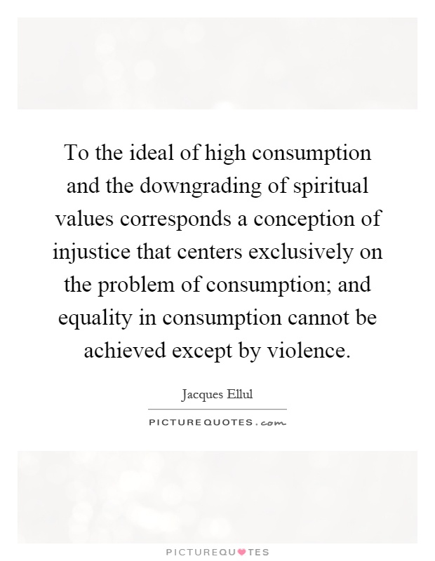 To the ideal of high consumption and the downgrading of spiritual values corresponds a conception of injustice that centers exclusively on the problem of consumption; and equality in consumption cannot be achieved except by violence Picture Quote #1