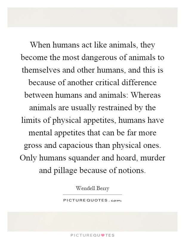When humans act like animals, they become the most dangerous of animals to themselves and other humans, and this is because of another critical difference between humans and animals: Whereas animals are usually restrained by the limits of physical appetites, humans have mental appetites that can be far more gross and capacious than physical ones. Only humans squander and hoard, murder and pillage because of notions Picture Quote #1