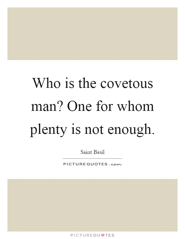 Who is the covetous man? One for whom plenty is not enough Picture Quote #1