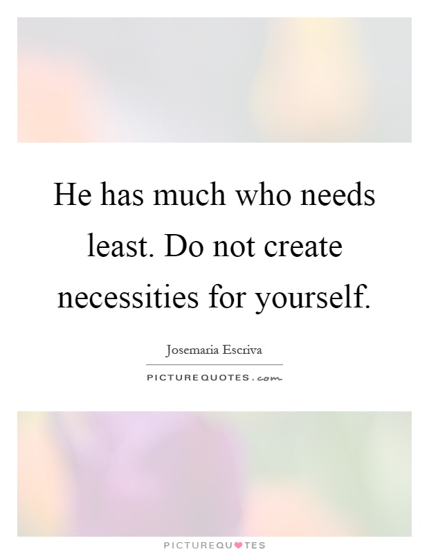 He has much who needs least. Do not create necessities for yourself Picture Quote #1