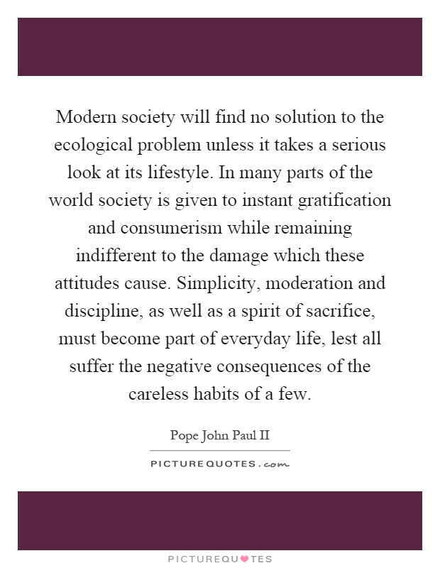 Modern society will find no solution to the ecological problem unless it takes a serious look at its lifestyle. In many parts of the world society is given to instant gratification and consumerism while remaining indifferent to the damage which these attitudes cause. Simplicity, moderation and discipline, as well as a spirit of sacrifice, must become part of everyday life, lest all suffer the negative consequences of the careless habits of a few Picture Quote #1