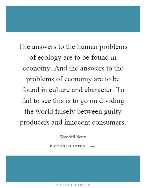 The answers to the human problems of ecology are to be found in economy. And the answers to the problems of economy are to be found in culture and character. To fail to see this is to go on dividing the world falsely between guilty producers and innocent consumers Picture Quote #1