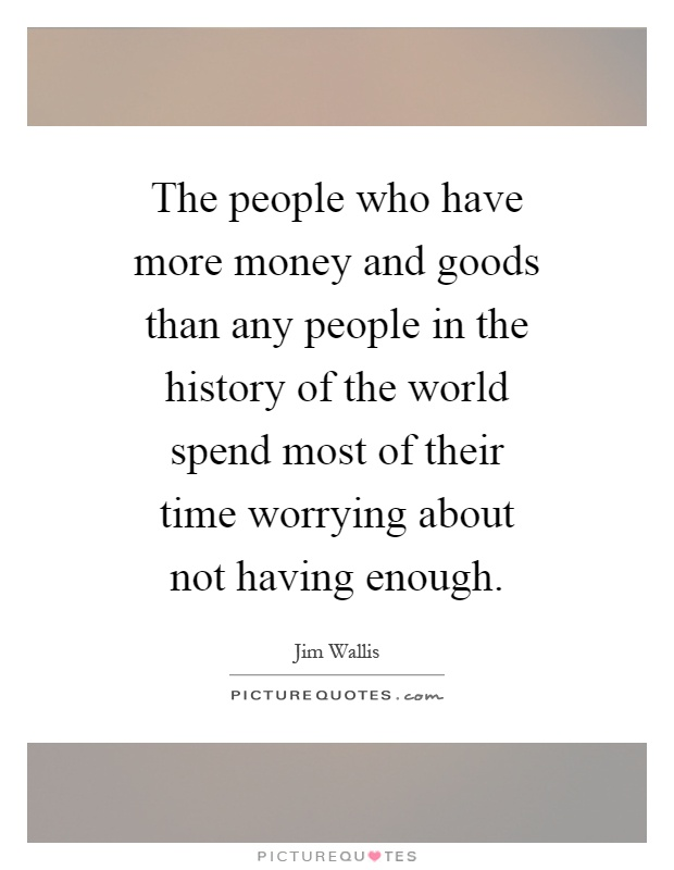 The people who have more money and goods than any people in the history of the world spend most of their time worrying about not having enough Picture Quote #1