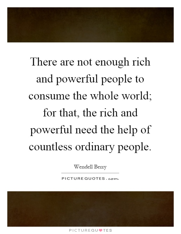 There are not enough rich and powerful people to consume the whole world; for that, the rich and powerful need the help of countless ordinary people Picture Quote #1