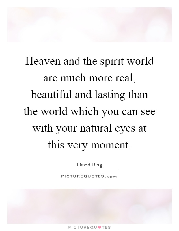 Heaven and the spirit world are much more real, beautiful and lasting than the world which you can see with your natural eyes at this very moment Picture Quote #1