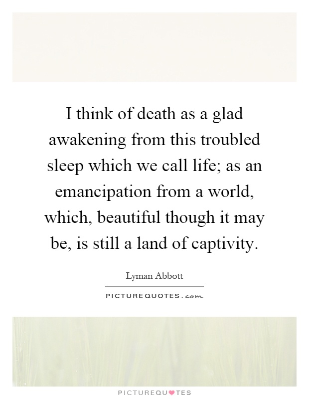 I think of death as a glad awakening from this troubled sleep which we call life; as an emancipation from a world, which, beautiful though it may be, is still a land of captivity Picture Quote #1