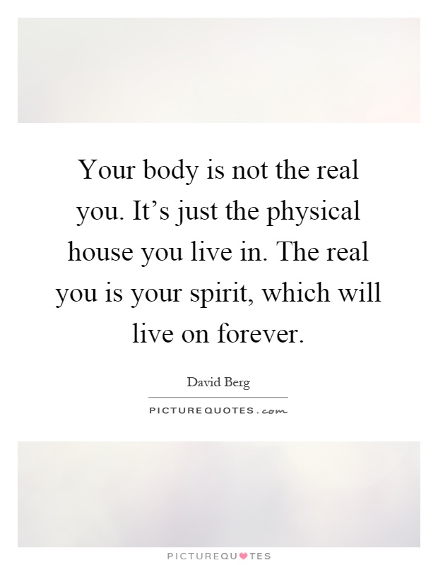 Your body is not the real you. It's just the physical house you live in. The real you is your spirit, which will live on forever Picture Quote #1