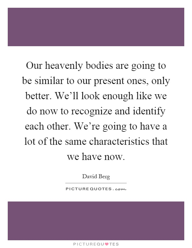 Our heavenly bodies are going to be similar to our present ones, only better. We'll look enough like we do now to recognize and identify each other. We're going to have a lot of the same characteristics that we have now Picture Quote #1