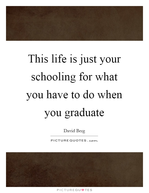 This life is just your schooling for what you have to do when you graduate Picture Quote #1