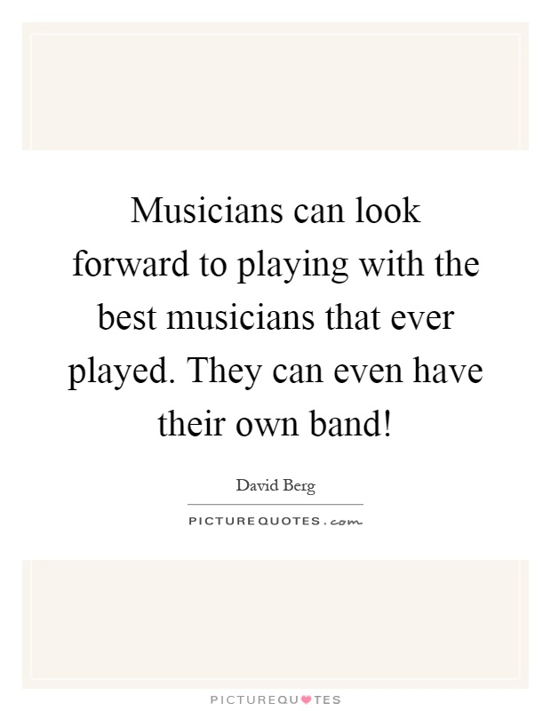 Musicians can look forward to playing with the best musicians that ever played. They can even have their own band! Picture Quote #1