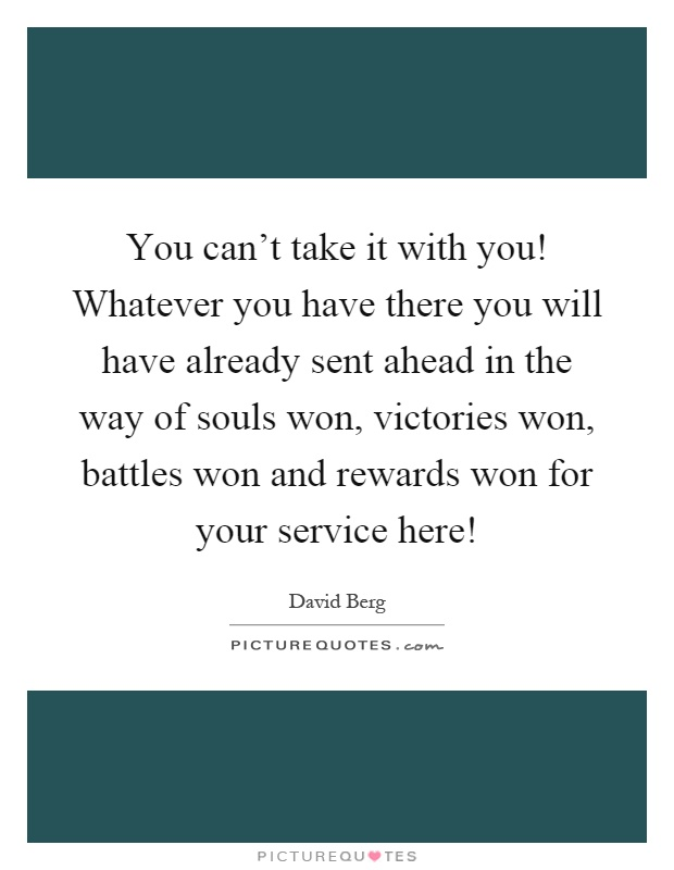 You can't take it with you! Whatever you have there you will have already sent ahead in the way of souls won, victories won, battles won and rewards won for your service here! Picture Quote #1