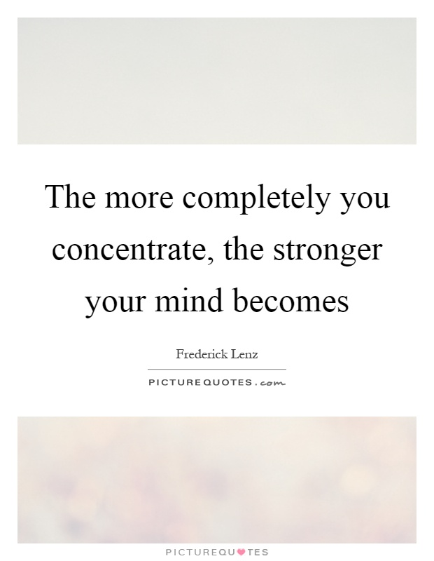 The more completely you concentrate, the stronger your mind becomes Picture Quote #1