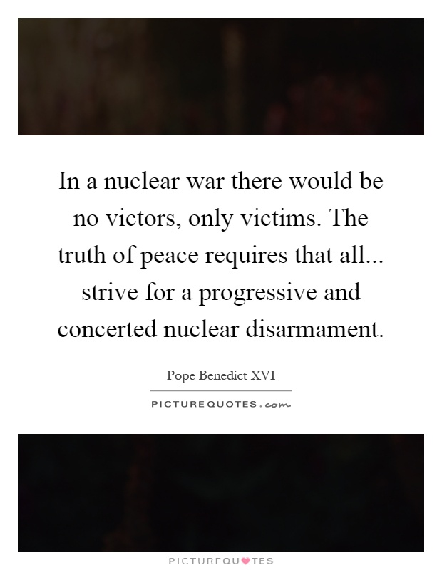 In a nuclear war there would be no victors, only victims. The truth of peace requires that all... strive for a progressive and concerted nuclear disarmament Picture Quote #1
