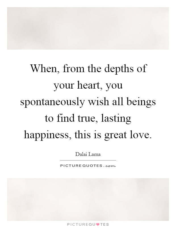When, from the depths of your heart, you spontaneously wish all beings to find true, lasting happiness, this is great love Picture Quote #1