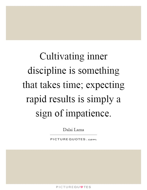 Cultivating inner discipline is something that takes time; expecting rapid results is simply a sign of impatience Picture Quote #1
